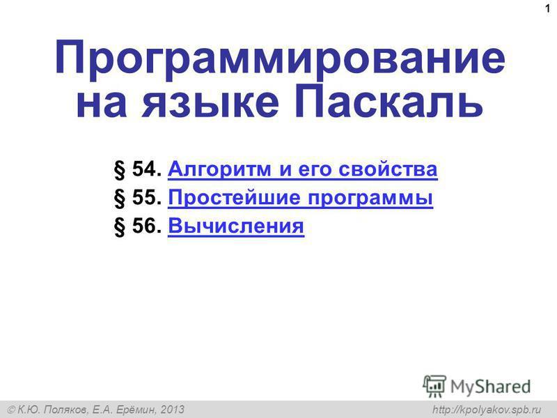 К.Ю. Поляков, Е.А. Ерёмин, 2013 http://kpolyakov.spb.ru 1 Программирование на языке Паскаль § 54. Алгоритм и его свойства Алгоритм и его свойства § 55. Простейшие программы Простейшие программы § 56. Вычисления Вычисления