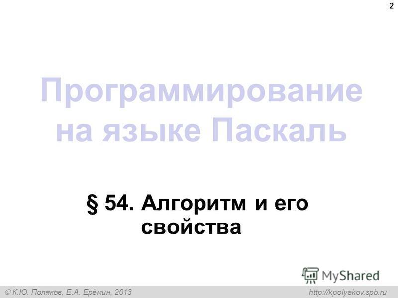 К.Ю. Поляков, Е.А. Ерёмин, 2013 http://kpolyakov.spb.ru Программирование на языке Паскаль § 54. Алгоритм и его свойства 2