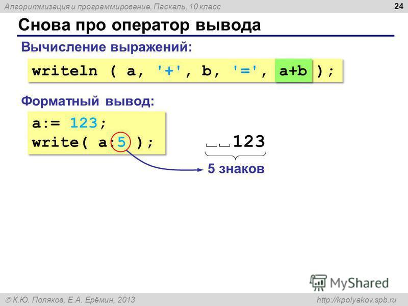 Алгоритмизация и программирование, Паскаль, 10 класс К.Ю. Поляков, Е.А. Ерёмин, 2013 http://kpolyakov.spb.ru Снова про оператор вывода 24 a:= 123; write( a:5 ); a:= 123; write( a:5 ); Форматный вывод: Вычисление выражений: writeln ( a, '+', b, '=', a