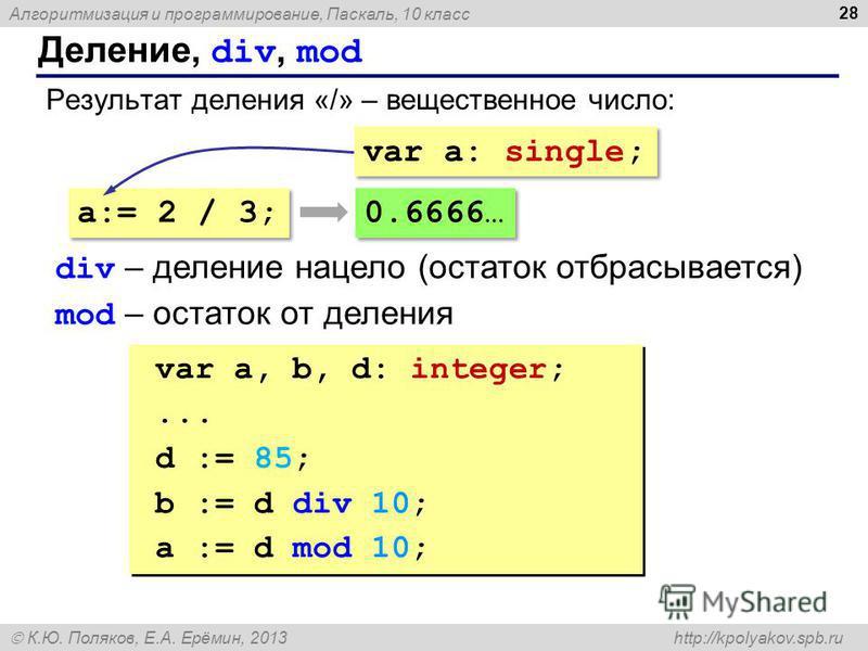 Алгоритмизация и программирование, Паскаль, 10 класс К.Ю. Поляков, Е.А. Ерёмин, 2013 http://kpolyakov.spb.ru Деление, div, mod 28 Результат деления «/» – вещественное число: a:= 2 / 3; var a: single; 0.6666… div – деление нацело (остаток отбрасываетс