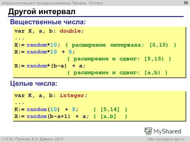 Алгоритмизация и программирование, Паскаль, 10 класс К.Ю. Поляков, Е.А. Ерёмин, 2013 http://kpolyakov.spb.ru Другой интервал 35 Вещественные числа: var X, a, b: double;... X:= random*10; { расширение интервала: [0,10) } X:= random*10 + 5; { расширени