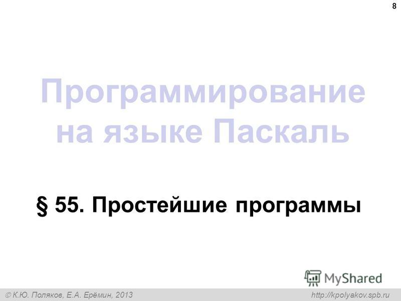 К.Ю. Поляков, Е.А. Ерёмин, 2013 http://kpolyakov.spb.ru Программирование на языке Паскаль § 55. Простейшие программы 8
