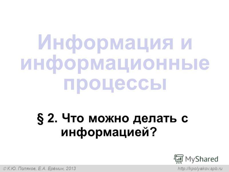 К.Ю. Поляков, Е.А. Ерёмин, 2013 http://kpolyakov.spb.ru § 2. Что можно делать с информацией? Информация и информационные процессы