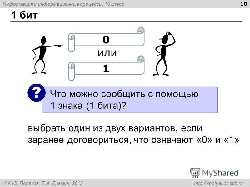 Информация и информационные процессы, 10 класс К.Ю. Поляков, Е.А. Ерёмин, 2013 http://kpolyakov.spb.ru 1 бит 10 или 0 1 Что можно сообщить с помощью 1 знака (1 бита)? ? выбрать один из двух вариантов, если заранее договориться, что означают «0» и «1»