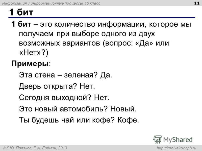 Информация и информационные процессы, 10 класс К.Ю. Поляков, Е.А. Ерёмин, 2013 http://kpolyakov.spb.ru 1 бит 11 1 бит – это количество информации, которое мы получаем при выборе одного из двух возможных вариантов (вопрос: «Да» или «Нет»?) Примеры: Эт