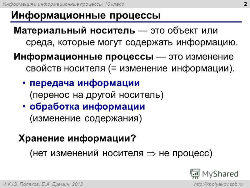 Информация и информационные процессы, 10 класс К.Ю. Поляков, Е.А. Ерёмин, 2013 http://kpolyakov.spb.ru Информационные процессы 2 Материальный носитель это объект или среда, которые могут содержать информацию. Информационные процессы это изменение сво