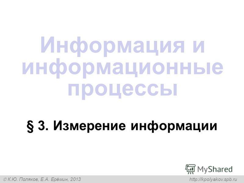 К.Ю. Поляков, Е.А. Ерёмин, 2013 http://kpolyakov.spb.ru § 3. Измерение информации Информация и информационные процессы