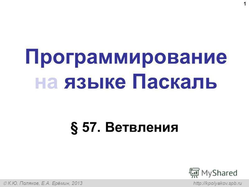К.Ю. Поляков, Е.А. Ерёмин, 2013 http://kpolyakov.spb.ru Программирование на языке Паскаль § 57. Ветвления 1