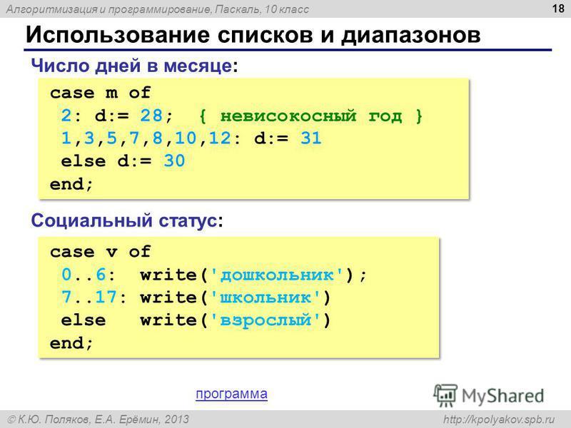 Алгоритмизация и программирование, Паскаль, 10 класс К.Ю. Поляков, Е.А. Ерёмин, 2013 http://kpolyakov.spb.ru Использование списков и диапазонов 18 case m of 2: d:= 28; { невисокосный год } 1,3,5,7,8,10,12: d:= 31 else d:= 30 end; case m of 2: d:= 28;