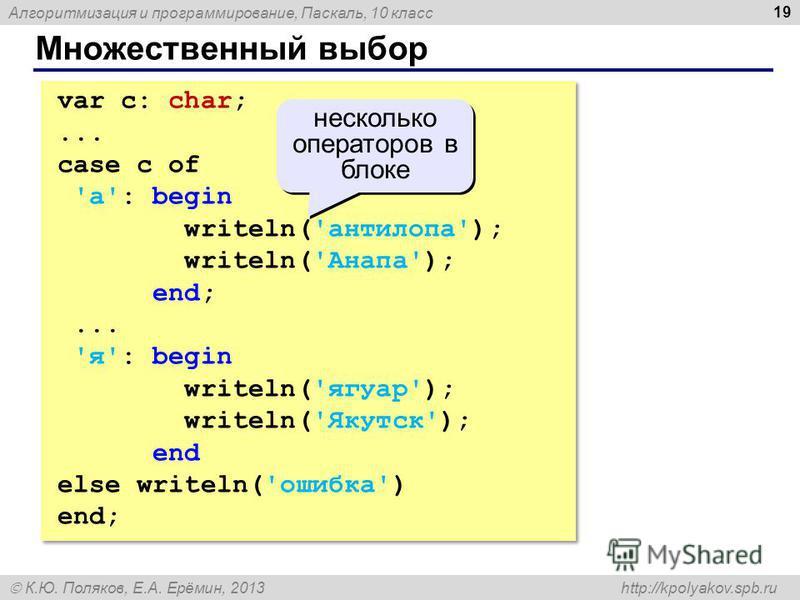 Алгоритмизация и программирование, Паскаль, 10 класс К.Ю. Поляков, Е.А. Ерёмин, 2013 http://kpolyakov.spb.ru Множественный выбор 19 var c: char;... case c of 'а': begin writeln('антилопа'); writeln('Анапа'); end;... 'я': begin writeln('ягуар'); write