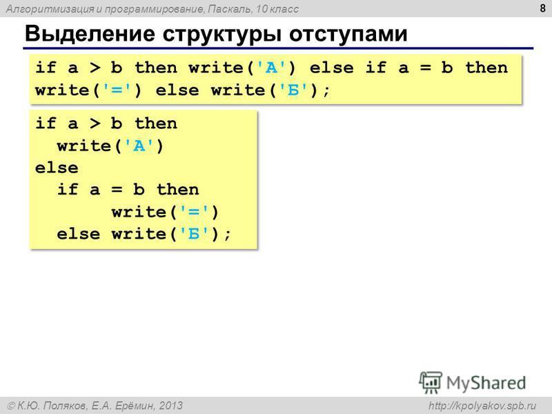 Алгоритмизация и программирование, Паскаль, 10 класс К.Ю. Поляков, Е.А. Ерёмин, 2013 http://kpolyakov.spb.ru Выделение структуры отступами 8 if a > b then write('А') else if a = b then write('=') else write('Б'); if a > b then write('А') else if a =