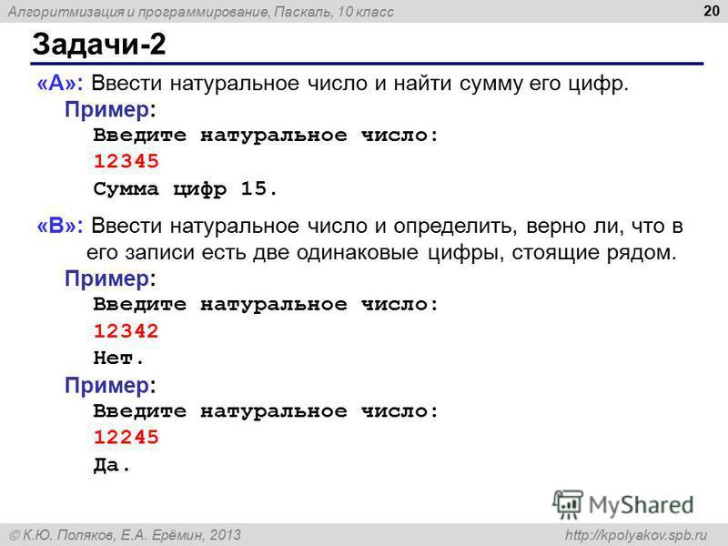 Алгоритмизация и программирование, Паскаль, 10 класс К.Ю. Поляков, Е.А. Ерёмин, 2013 http://kpolyakov.spb.ru Задачи-2 20 «A»: Ввести натуральное число и найти сумму его цифр. Пример: Введите натуральное число: 12345 Сумма цифр 15. «B»: Ввести натурал