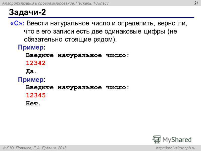 Алгоритмизация и программирование, Паскаль, 10 класс К.Ю. Поляков, Е.А. Ерёмин, 2013 http://kpolyakov.spb.ru Задачи-2 21 «C»: Ввести натуральное число и определить, верно ли, что в его записи есть две одинаковые цифры (не обязательно стоящие рядом).