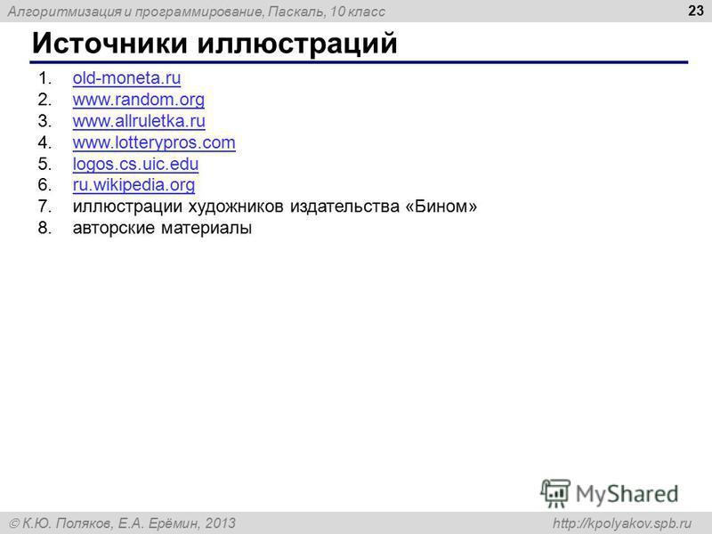 Алгоритмизация и программирование, Паскаль, 10 класс К.Ю. Поляков, Е.А. Ерёмин, 2013 http://kpolyakov.spb.ru Источники иллюстраций 23 1.old-moneta.ruold-moneta.ru 2.www.random.orgwww.random.org 3.www.allruletka.ruwww.allruletka.ru 4.www.lotterypros.c