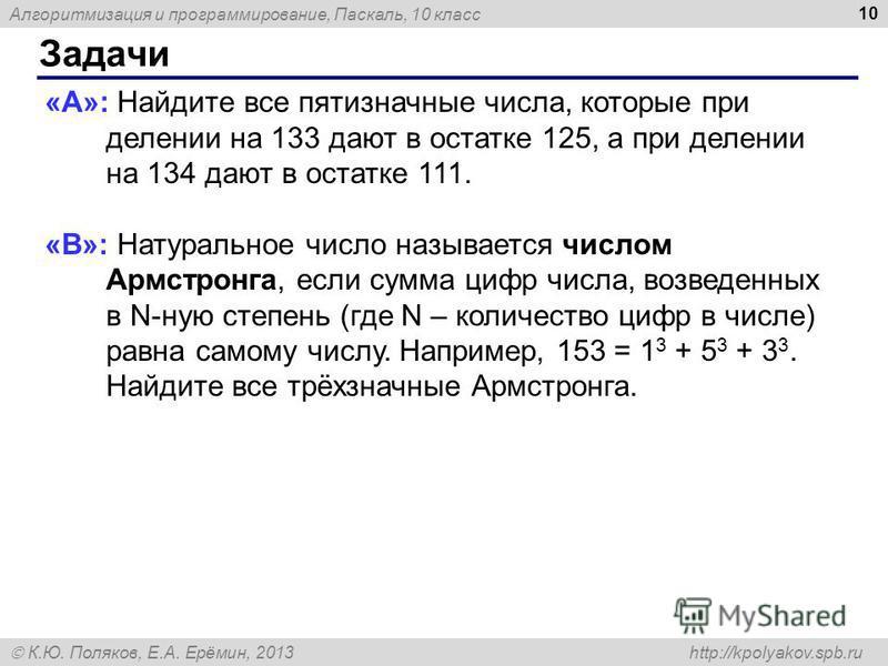 Алгоритмизация и программирование, Паскаль, 10 класс К.Ю. Поляков, Е.А. Ерёмин, 2013 http://kpolyakov.spb.ru Задачи 10 «A»: Найдите все пятизначные числа, которые при делении на 133 дают в остатке 125, а при делении на 134 дают в остатке 111. «B»: На