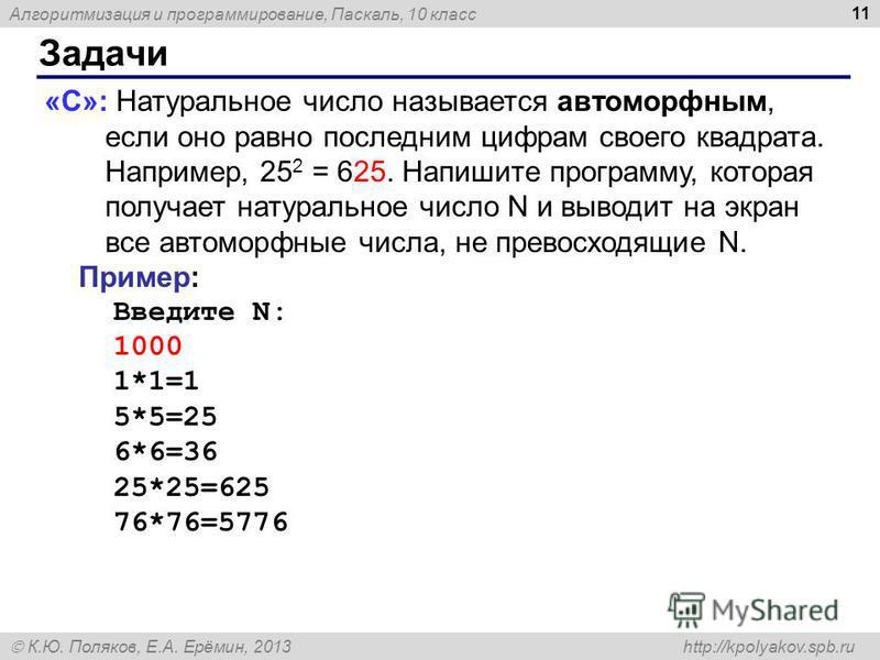 Алгоритмизация и программирование, Паскаль, 10 класс К.Ю. Поляков, Е.А. Ерёмин, 2013 http://kpolyakov.spb.ru Задачи 11 «С»: Натуральное число называется автоморфным, если оно равно последним цифрам своего квадрата. Например, 25 2 = 625. Напишите прог