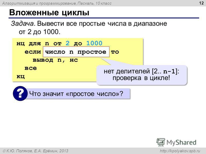 Алгоритмизация и программирование, Паскаль, 10 класс К.Ю. Поляков, Е.А. Ерёмин, 2013 http://kpolyakov.spb.ru Вложенные циклы 12 Задача. Вывести все простые числа в диапазоне от 2 до 1000. нц для n от 2 до 1000 если число n простое то вывод n, нс все