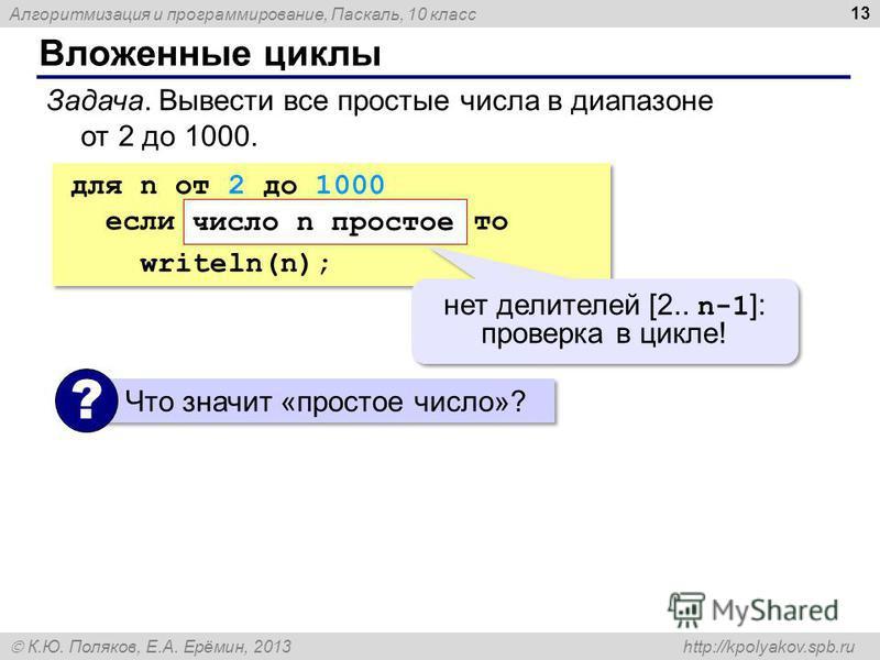 Алгоритмизация и программирование, Паскаль, 10 класс К.Ю. Поляков, Е.А. Ерёмин, 2013 http://kpolyakov.spb.ru Вложенные циклы 13 Задача. Вывести все простые числа в диапазоне от 2 до 1000. для n от 2 до 1000 если число n простое то writeln(n); для n о