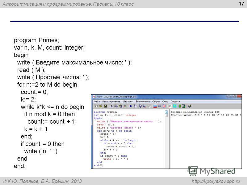 Алгоритмизация и программирование, Паскаль, 10 класс К.Ю. Поляков, Е.А. Ерёмин, 2013 http://kpolyakov.spb.ru 17 program Primes; var n, k, M, count: integer; begin write ( Введите максимальное число: ' ); read ( M ); write ( Простые числа: ' ); for n: