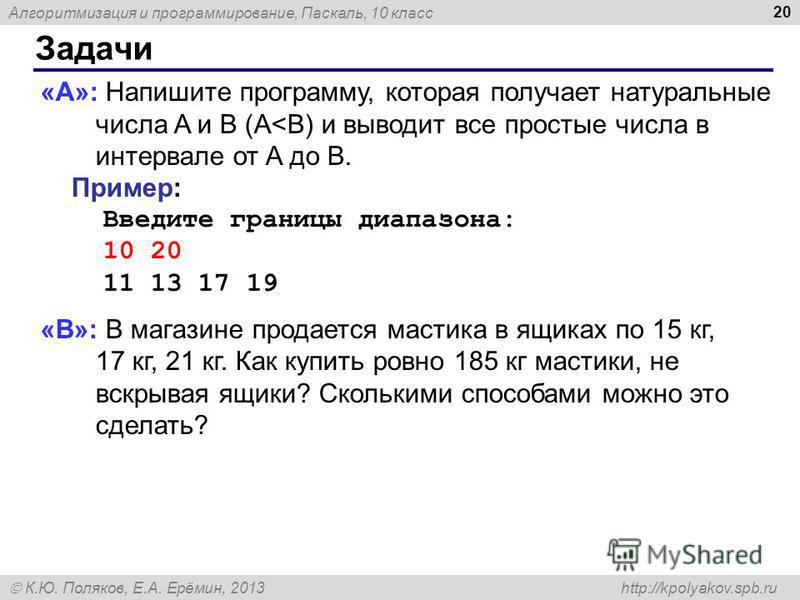 Алгоритмизация и программирование, Паскаль, 10 класс К.Ю. Поляков, Е.А. Ерёмин, 2013 http://kpolyakov.spb.ru Задачи 20 «A»: Напишите программу, которая получает натуральные числа A и B (A<B) и выводит все простые числа в интервале от A до B. Пример: