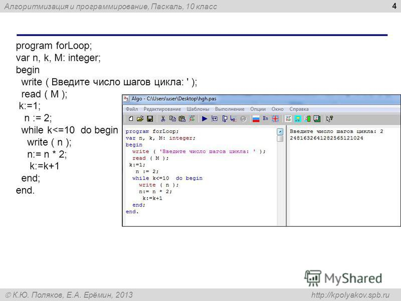 Алгоритмизация и программирование, Паскаль, 10 класс К.Ю. Поляков, Е.А. Ерёмин, 2013 http://kpolyakov.spb.ru 4 program forLoop; var n, k, M: integer; begin write ( Введите число шагов цикла: ' ); read ( M ); k:=1; n := 2; while k<=10 do begin write (