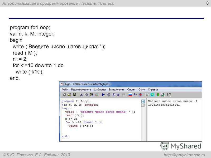 Алгоритмизация и программирование, Паскаль, 10 класс К.Ю. Поляков, Е.А. Ерёмин, 2013 http://kpolyakov.spb.ru 8 program forLoop; var n, k, M: integer; begin write ( Введите число шагов цикла: ' ); read ( M ); n := 2; for k:=10 downto 1 do write ( k*k