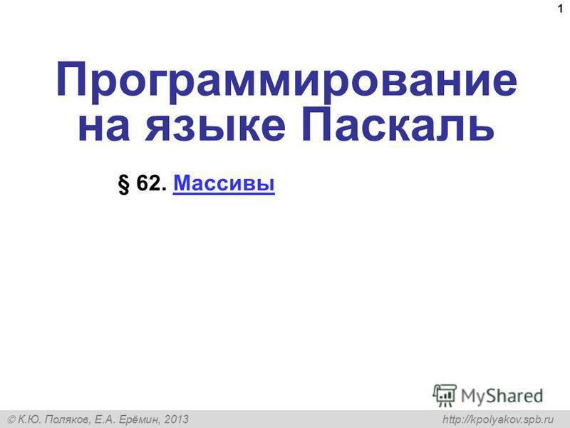 К.Ю. Поляков, Е.А. Ерёмин, 2013 http://kpolyakov.spb.ru 1 Программирование на языке Паскаль § 62. Массивы Массивы