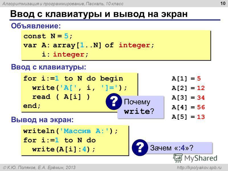 Алгоритмизация и программирование, Паскаль, 10 класс К.Ю. Поляков, Е.А. Ерёмин, 2013 http://kpolyakov.spb.ru Ввод с клавиатуры и вывод на экран 10 Объявление: Ввод с клавиатуры: Вывод на экран: const N = 5; var A: array[1..N] of integer; i: integer;