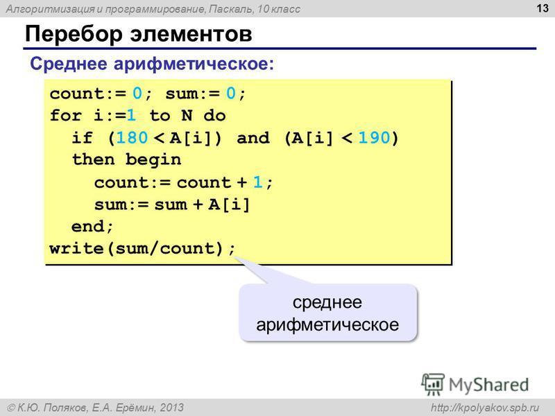 Алгоритмизация и программирование, Паскаль, 10 класс К.Ю. Поляков, Е.А. Ерёмин, 2013 http://kpolyakov.spb.ru Перебор элементов 13 Среднее арифметическое: count:= 0; sum:= 0; for i:=1 to N do if (180 < A[i]) and (A[i] < 190) then begin count:= count +
