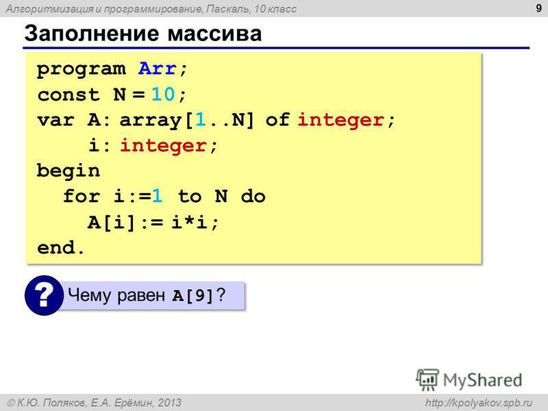 Алгоритмизация и программирование, Паскаль, 10 класс К.Ю. Поляков, Е.А. Ерёмин, 2013 http://kpolyakov.spb.ru Заполнение массива 9 program Arr; const N = 10; var A: array[1..N] of integer; i: integer; begin for i:=1 to N do A[i]:= i*i; end. program Ar
