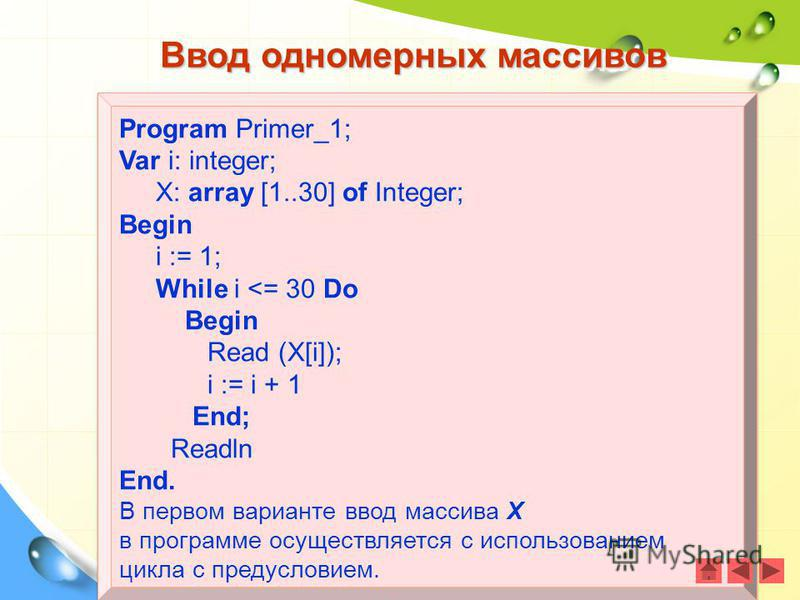 Program Primer_1; Var i: integer; X: array [1..30] of Integer; Begin i := 1; While i <= 30 Do Begin Read (X[i]); i := i + 1 End; Readln End. В первом варианте ввод массива Х в программе осуществляется с использованием цикла с предусловием. Program Pr