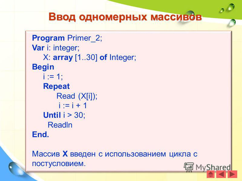 Ввод одномерных массивов Program Primer_2; Var i: integer; X: array [1..30] of Integer; Begin i := 1; Repeat Read (X[i]); i := i + 1 Until i > 30; Readln End. Массив X введен с использованием цикла с постусловием.