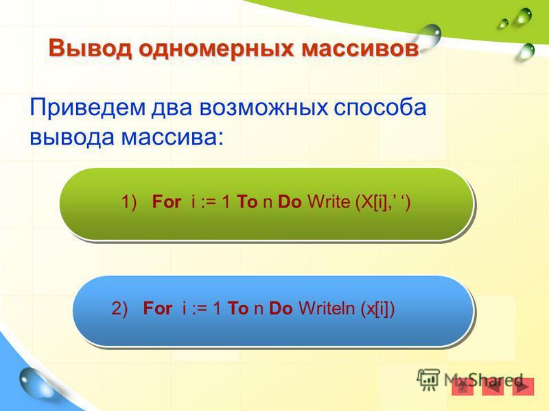 Приведем два возможных способа вывода массива: Вывод одномерных массивов 1) For i := 1 To n Do Write (X[i], ) 2) For i := 1 To n Do Writeln (x[i])