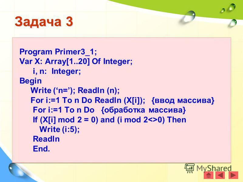 Задача 3 Program Primer3_1; Var X: Array[1..20] Of Integer; i, n: Integer; Begin Write (n=); Readln (n); For i:=1 To n Do Readln (X[i]); {ввод массива} For i:=1 To n Do {обработка массива} If (X[i] mod 2 = 0) and (i mod 2<>0) Then Write (i:5); Readln