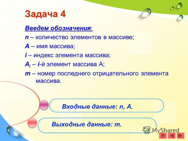 Задача 4 Введем обозначения: n – количество элементов в массиве; A – имя массива; i – индекс элемента массива; A i – i-й элемент массива А; m – номер последнего отрицательного элемента массива. Входные данные: n, А. Выходные данные: m.