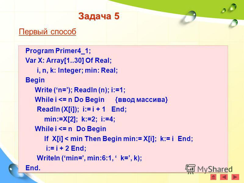 Задача 5 Первый способ Program Primer4_1; Var X: Array[1..30] Of Real; i, n, k: Integer; min: Real; Begin Write (n=); Readln (n); i:=1; While i <= n Do Begin {ввод массива} Readln (X[i]); i:= i + 1 End; min:=X[2]; k:=2; i:=4; While i <= n Do Begin If