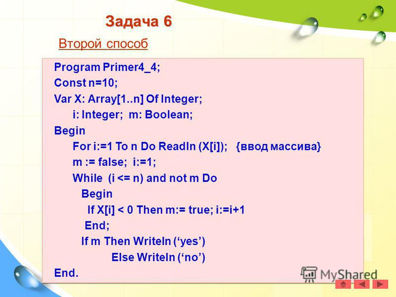 Задача 6 Второй способ Program Primer4_4; Const n=10; Var X: Array[1..n] Of Integer; i: Integer; m: Boolean; Begin For i:=1 To n Do Readln (X[i]); {ввод массива} m := false; i:=1; While (i <= n) and not m Do Begin If X[i] < 0 Then m:= true; i:=i+1 En