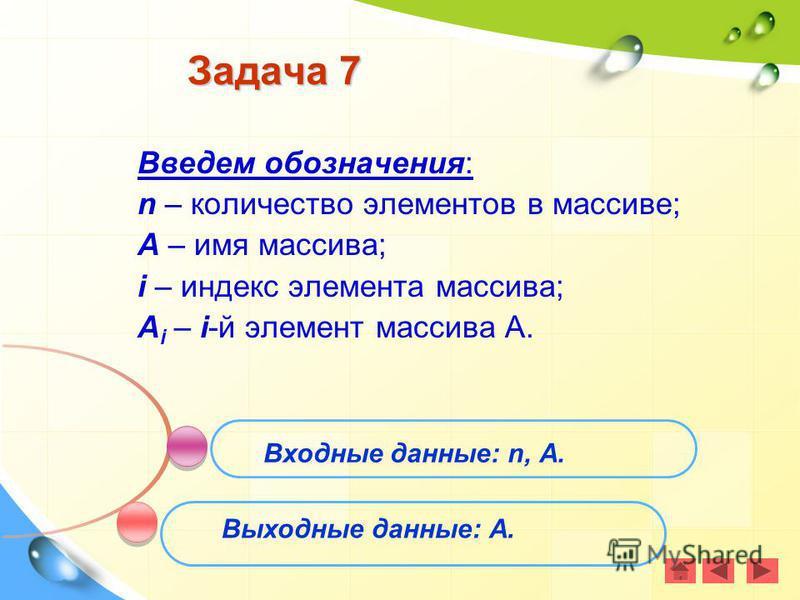 Задача 7 Введем обозначения: n – количество элементов в массиве; А – имя массива; i – индекс элемента массива; А i – i-й элемент массива А. Входные данные: n, А. Выходные данные: А.