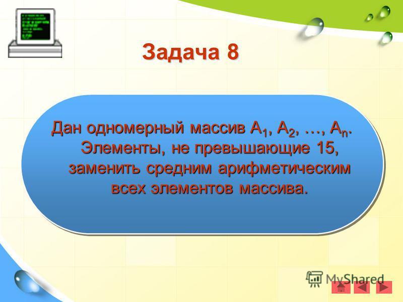 Задача 8 Дан одномерный массив А 1, А 2, …, А n. Элементы, не превышающие 15, заменить средним арифметическим всех элементов массива.