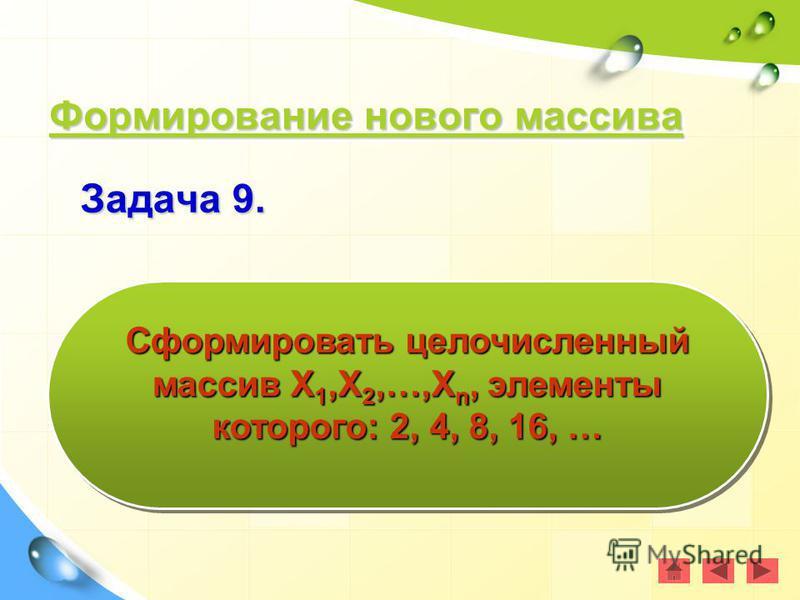 Формирование нового массива Формирование нового массива Формирование нового массива Формирование нового массива Задача 9. Сформировать целочисленный массив Х 1,Х 2,…,Х n, элементы которого: 2, 4, 8, 16, …