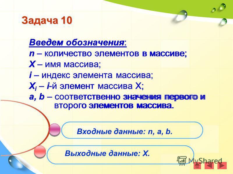 Задача 10 Введем обозначения: n – количество элементов в массиве; X – имя массива; i – индекс элемента массива; X i – i-й элемент массива Х; a, b – соответственно значения первого и второго элементов массива. Входные данные: n, a, b. Выходные данные: