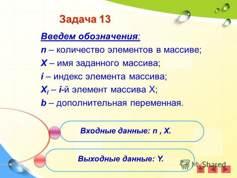 Задача 13 Введем обозначения: n – количество элементов в массиве; X – имя заданного массива; i – индекс элемента массива; X i – i-й элемент массива Х; b – дополнительная переменная. Входные данные: n, X. Выходные данные: Y.