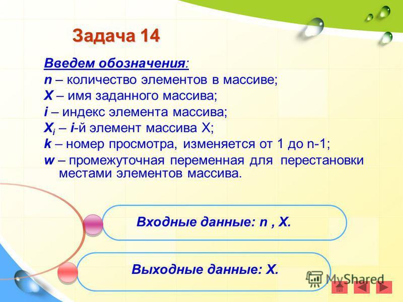 Задача 14 Введем обозначения: n – количество элементов в массиве; X – имя заданного массива; i – индекс элемента массива; X i – i-й элемент массива Х; k – номер просмотра, изменяется от 1 до n-1; w – промежуточная переменная для перестановки местами