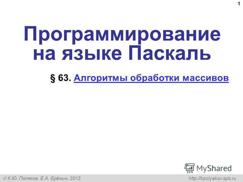 К.Ю. Поляков, Е.А. Ерёмин, 2013 http://kpolyakov.spb.ru 1 Программирование на языке Паскаль § 63. Алгоритмы обработки массивов Алгоритмы обработки массивов