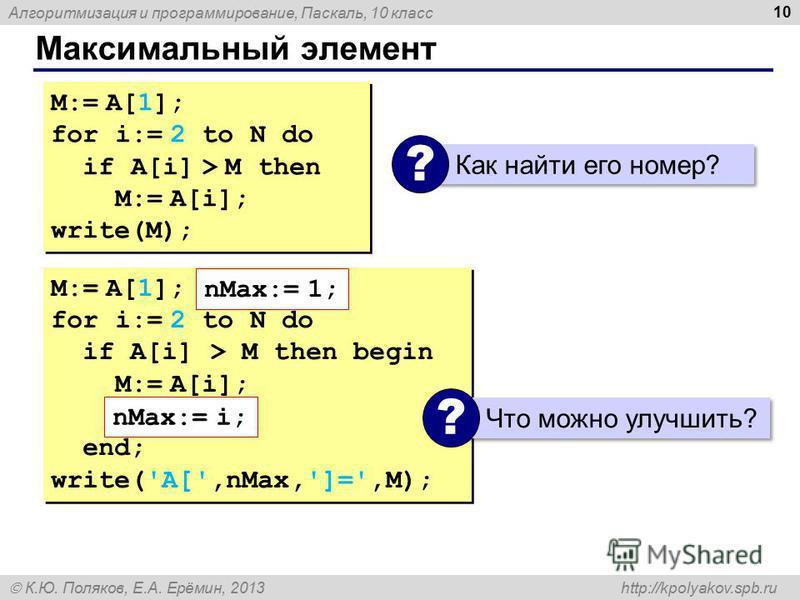Алгоритмизация и программирование, Паскаль, 10 класс К.Ю. Поляков, Е.А. Ерёмин, 2013 http://kpolyakov.spb.ru Максимальный элемент 10 M:= A[1]; for i:= 2 to N do if A[i] > M then M:= A[i]; write(M); M:= A[1]; for i:= 2 to N do if A[i] > M then M:= A[i