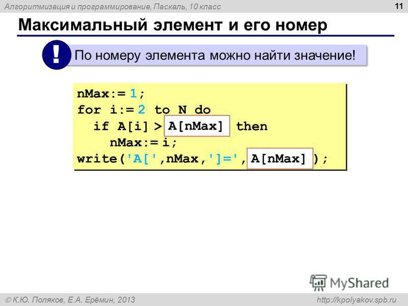 Алгоритмизация и программирование, Паскаль, 10 класс К.Ю. Поляков, Е.А. Ерёмин, 2013 http://kpolyakov.spb.ru Максимальный элемент и его номер 11 По номеру элемента можно найти значение! ! nMax:= 1; for i:= 2 to N do if A[i] > then nMax:= i; write('A[