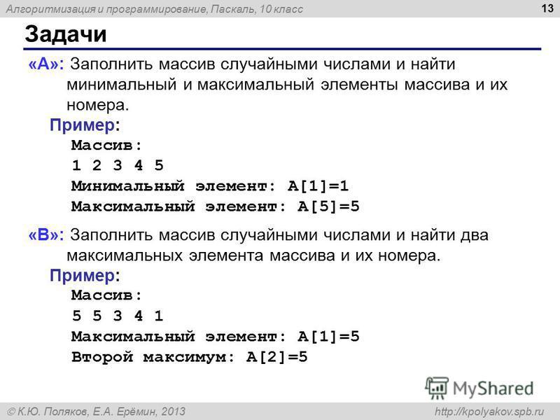 Алгоритмизация и программирование, Паскаль, 10 класс К.Ю. Поляков, Е.А. Ерёмин, 2013 http://kpolyakov.spb.ru Задачи 13 «A»: Заполнить массив случайными числами и найти минимальный и максимальный элементы массива и их номера. Пример: Массив: 1 2 3 4 5