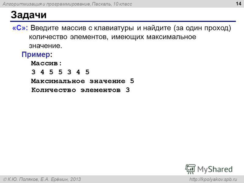 Алгоритмизация и программирование, Паскаль, 10 класс К.Ю. Поляков, Е.А. Ерёмин, 2013 http://kpolyakov.spb.ru Задачи 14 «C»: Введите массив с клавиатуры и найдите (за один проход) количество элементов, имеющих максимальное значение. Пример: Массив: 3