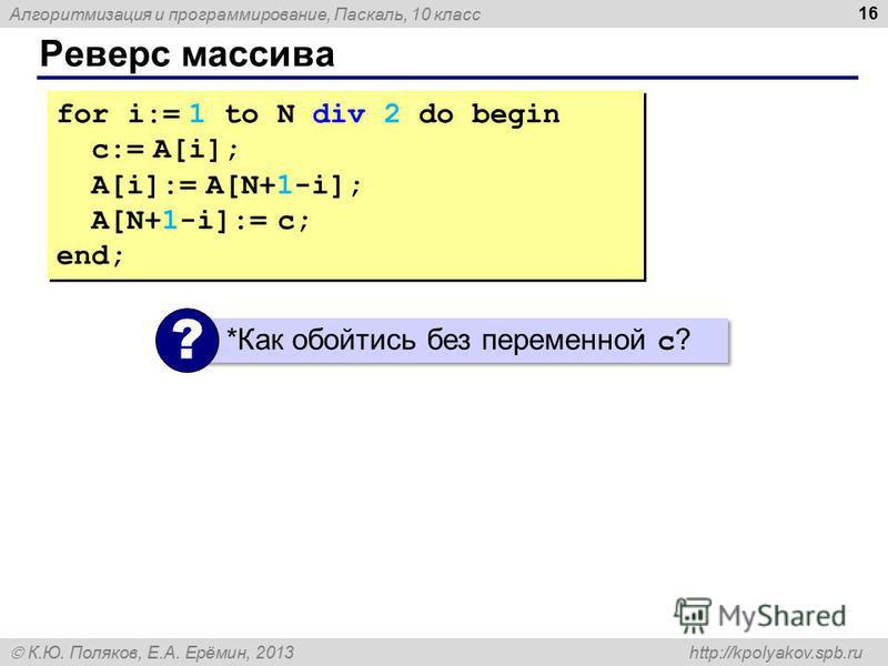 Алгоритмизация и программирование, Паскаль, 10 класс К.Ю. Поляков, Е.А. Ерёмин, 2013 http://kpolyakov.spb.ru Реверс массива 16 for i:= 1 to N div 2 do begin c:= A[i]; A[i]:= A[N+1-i]; A[N+1-i]:= c; end; for i:= 1 to N div 2 do begin c:= A[i]; A[i]:=