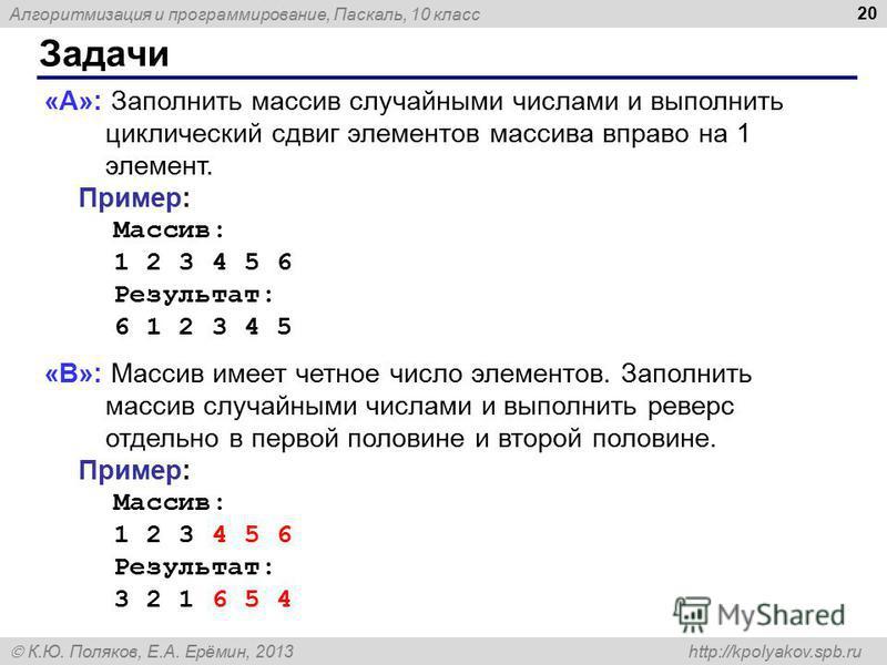 Алгоритмизация и программирование, Паскаль, 10 класс К.Ю. Поляков, Е.А. Ерёмин, 2013 http://kpolyakov.spb.ru Задачи 20 «A»: Заполнить массив случайными числами и выполнить циклический сдвиг элементов массива вправо на 1 элемент. Пример: Массив: 1 2 3